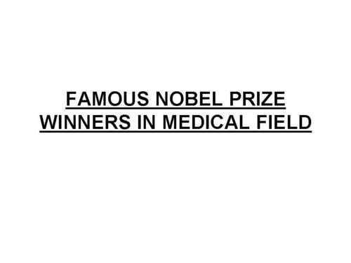 FAMOUS NOBEL PRIZE WINNERS IN MEDICAL FIELD