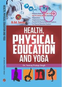 Health, Physical Education and Yoga (B.Ed.New Syllabus based book and also useful as reference book for UGC-NET, NVS, DSSSB, KVS, TGT, PGT, PTI & other competitive examinations)