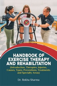 Handbook of Exercise Therapy and Rehabilitation (Introduction, Therapies, Injuries, Causes, Types, Preventions, Treatments and Specialty Areas)